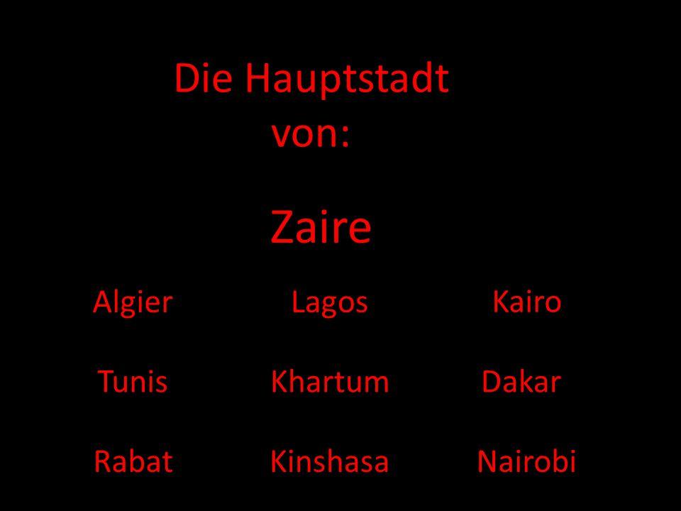 Zaire Die Hauptstadt von: Algier Lagos Kairo Tunis Khartum Dakar Rabat