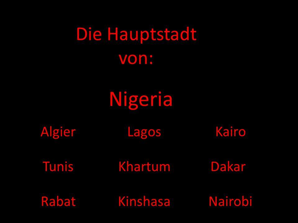Nigeria Die Hauptstadt von: Algier Lagos Kairo Tunis Khartum Dakar