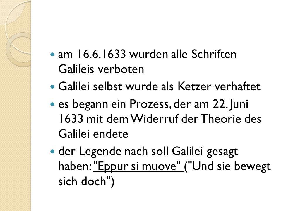 am 16.6.1633 wurden alle Schriften Galileis verboten