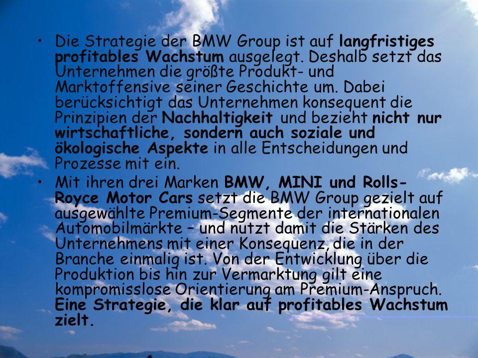 Die Strategie der BMW Group ist auf langfristiges profitables Wachstum ausgelegt. Deshalb setzt das Unternehmen die größte Produkt- und Marktoffensive seiner Geschichte um. Dabei berücksichtigt das Unternehmen konsequent die Prinzipien der Nachhaltigkeit und bezieht nicht nur wirtschaftliche, sondern auch soziale und ökologische Aspekte in alle Entscheidungen und Prozesse mit ein.