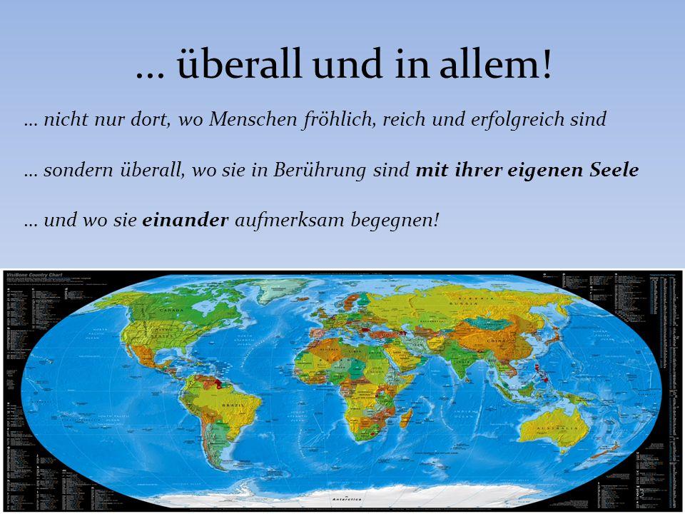 ... überall und in allem! … nicht nur dort, wo Menschen fröhlich, reich und erfolgreich sind.