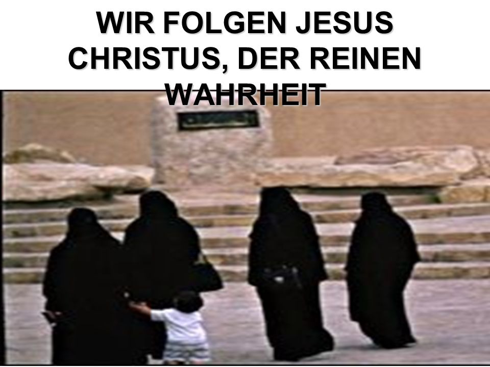 WIR FOLGEN JESUS CHRISTUS, DER REINEN WAHRHEIT