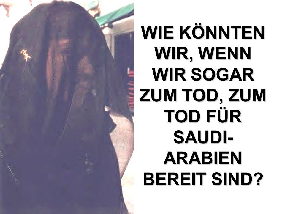 WIE KÖNNTEN WIR, WENN WIR SOGAR ZUM TOD, ZUM TOD FÜR SAUDI-ARABIEN BEREIT SIND