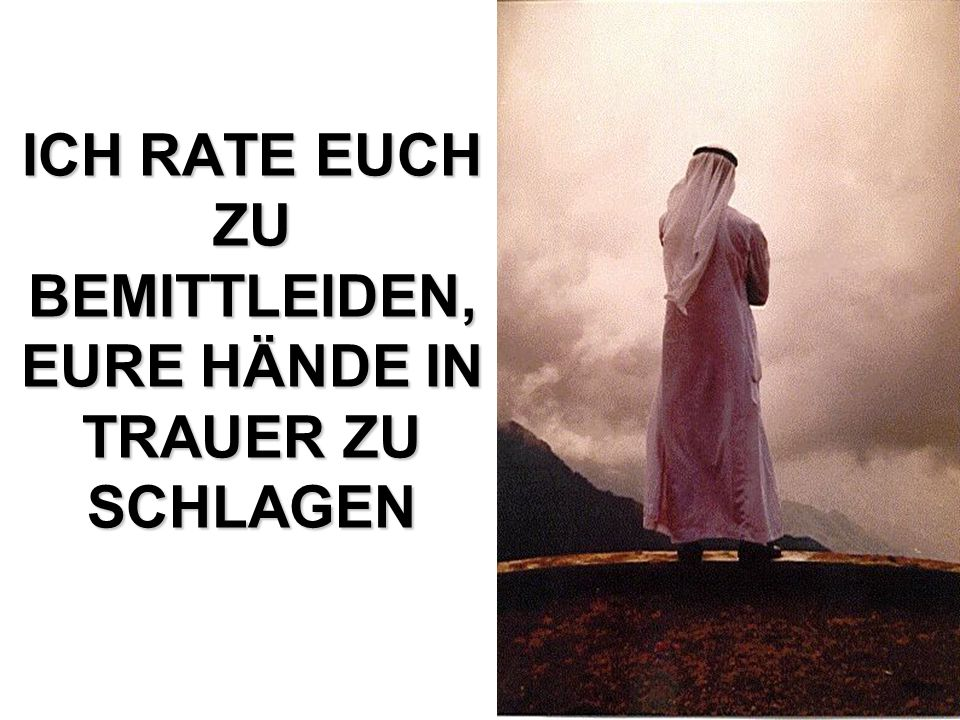 ICH RATE EUCH ZU BEMITTLEIDEN, EURE HÄNDE IN TRAUER ZU SCHLAGEN