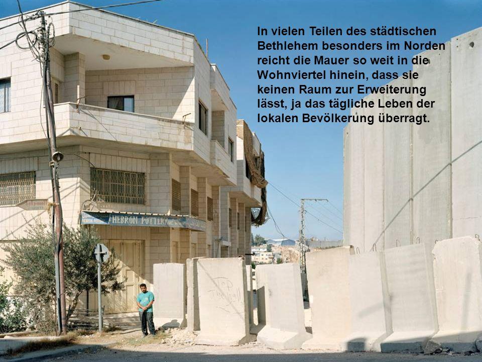 In vielen Teilen des städtischen Bethlehem besonders im Norden reicht die Mauer so weit in die Wohnviertel hinein, dass sie keinen Raum zur Erweiterung lässt, ja das tägliche Leben der lokalen Bevölkerung überragt.