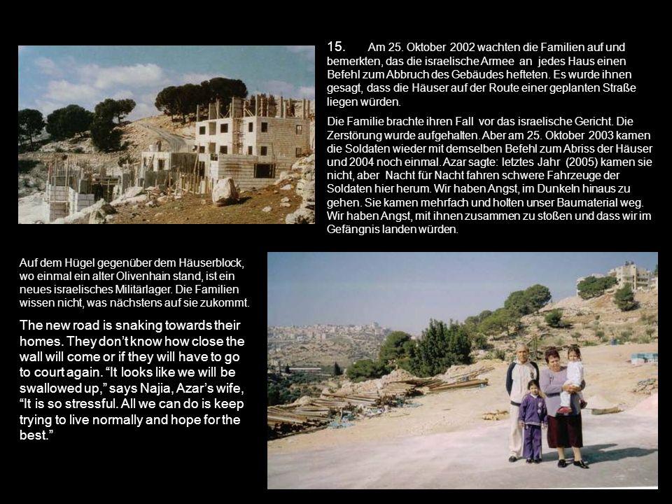 15. Am 25. Oktober 2002 wachten die Familien auf und bemerkten, das die israelische Armee an jedes Haus einen Befehl zum Abbruch des Gebäudes hefteten. Es wurde ihnen gesagt, dass die Häuser auf der Route einer geplanten Straße liegen würden.
