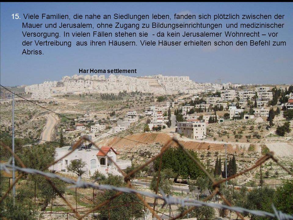 15. Viele Familien, die nahe an Siedlungen leben, fanden sich plötzlich zwischen der Mauer und Jerusalem, ohne Zugang zu Bildungseinrichtungen und medizinischer Versorgung. In vielen Fällen stehen sie - da kein Jerusalemer Wohnrecht – vor der Vertreibung aus ihren Häusern. Viele Häuser erhielten schon den Befehl zum Abriss.