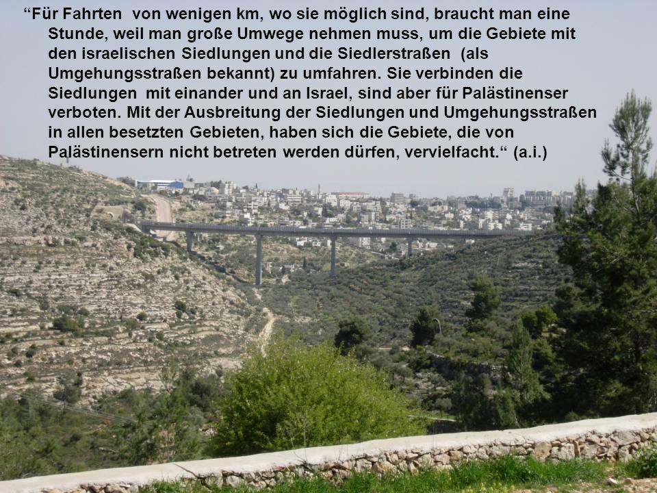 Für Fahrten von wenigen km, wo sie möglich sind, braucht man eine Stunde, weil man große Umwege nehmen muss, um die Gebiete mit den israelischen Siedlungen und die Siedlerstraßen (als Umgehungsstraßen bekannt) zu umfahren.