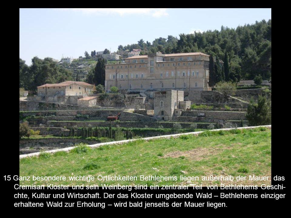 15 Ganz besondere wichtige Örtlichkeiten Bethlehems liegen außerhalb der Mauer: das Cremisan Kloster und sein Weinberg sind ein zentraler Teil von Bethlehems Geschi-chte, Kultur und Wirtschaft.