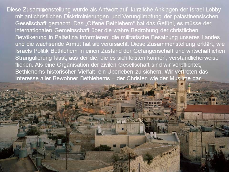 """Diese Zusammenstellung wurde als Antwort auf kürzliche Anklagen der Israel-Lobby mit antichristlichen Diskriminierungen und Verunglimpfung der palästinensischen Gesellschaft gemacht. Das """"Offene Bethlehem hat das Gefühl, es müsse der internationalen Gemeinschaft über die wahre Bedrohung der christlichen Bevölkerung in Palästina informieren: die militärische Besatzung unseres Landes und die wachsende Armut hat sie verursacht. Diese Zusammenstellung erklärt, wie Israels Politik Bethlehem in einen Zustand der Gefangenschaft und wirtschaftlichen Strangulierung lässt, aus der die, die es sich leisten können, verständlicherweise fliehen. Als eine Organisation der zivilen Gesellschaft sind wir verpflichtet, Bethlehems historischer Vielfalt ein Überleben zu sichern. Wir vertreten das Interesse aller Bewohner Bethlehems – der Christen wie der Muslime dar."""