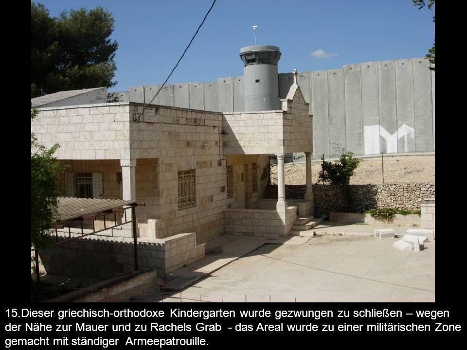 15.Dieser griechisch-orthodoxe Kindergarten wurde gezwungen zu schließen – wegen der Nähe zur Mauer und zu Rachels Grab - das Areal wurde zu einer militärischen Zone gemacht mit ständiger Armeepatrouille.