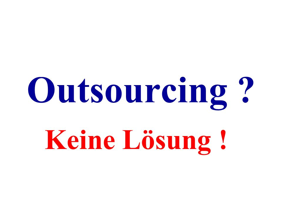 Outsourcing Keine Lösung !