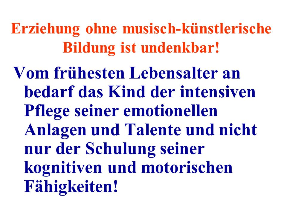 Erziehung ohne musisch-künstlerische Bildung ist undenkbar!