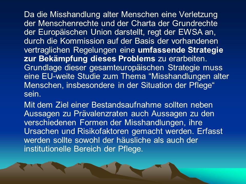 Da die Misshandlung alter Menschen eine Verletzung der Menschenrechte und der Charta der Grundrechte der Europäischen Union darstellt, regt der EWSA an, durch die Kommission auf der Basis der vorhandenen vertraglichen Regelungen eine umfassende Strategie zur Bekämpfung dieses Problems zu erarbeiten. Grundlage dieser gesamteuropäischen Strategie muss eine EU-weite Studie zum Thema Misshandlungen alter Menschen, insbesondere in der Situation der Pflege sein.