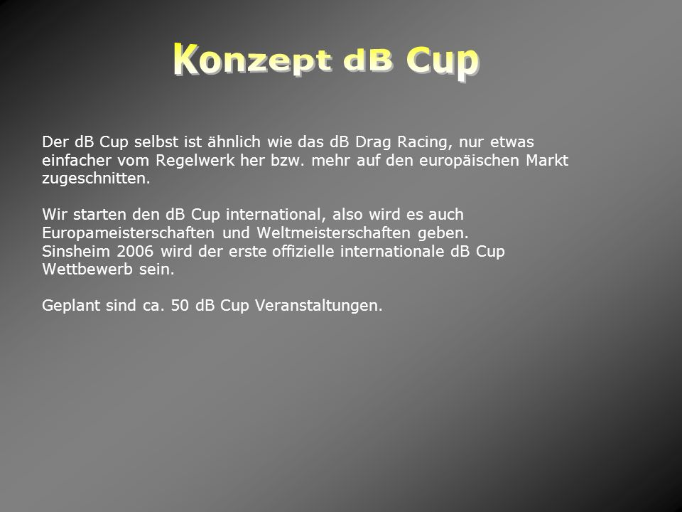 Konzept dB Cup Der dB Cup selbst ist ähnlich wie das dB Drag Racing, nur etwas. einfacher vom Regelwerk her bzw. mehr auf den europäischen Markt.