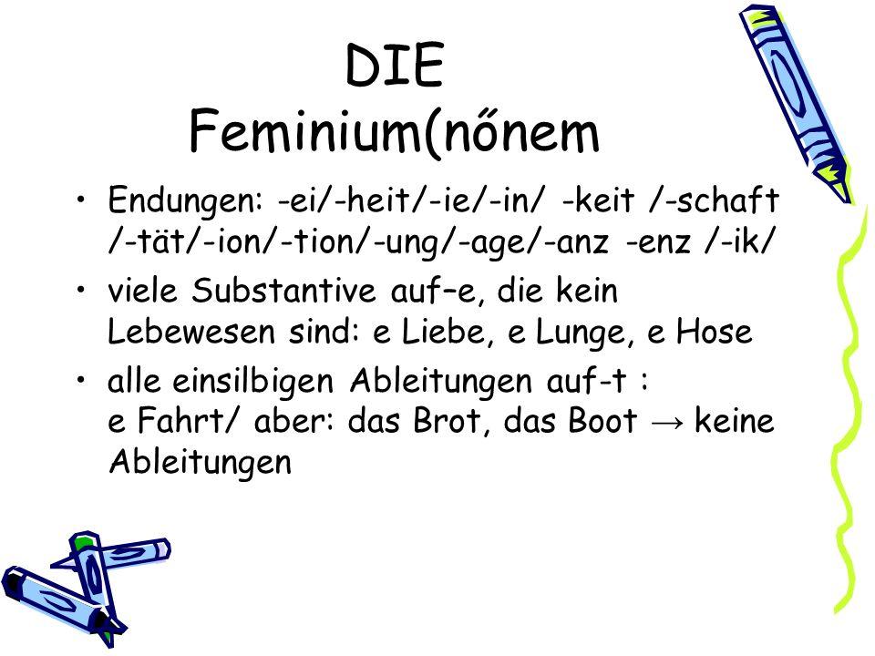 DIE Feminium(nőnem Endungen: -ei/-heit/-ie/-in/ -keit /-schaft /-tät/-ion/-tion/-ung/-age/-anz -enz /-ik/