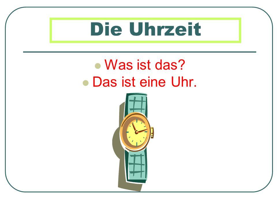 Die Uhrzeit Was ist das Das ist eine Uhr.