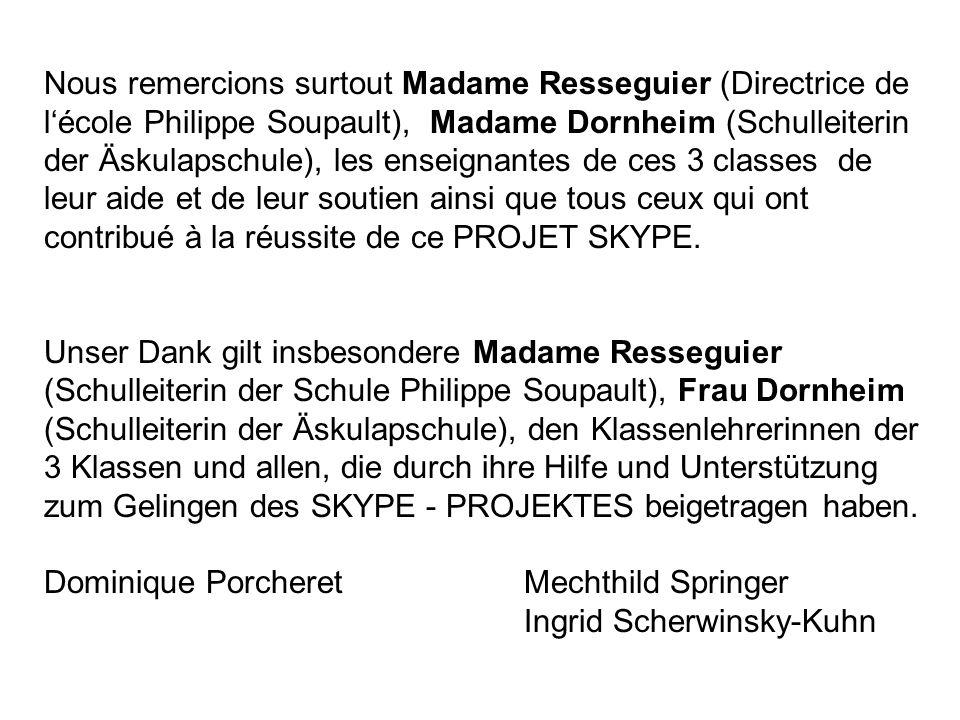 Nous remercions surtout Madame Resseguier (Directrice de l'école Philippe Soupault), Madame Dornheim (Schulleiterin der Äskulapschule), les enseignantes de ces 3 classes de leur aide et de leur soutien ainsi que tous ceux qui ont contribué à la réussite de ce PROJET SKYPE.