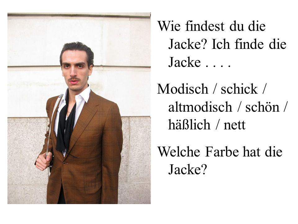 Wie findest du die Jacke Ich finde die Jacke . . . .