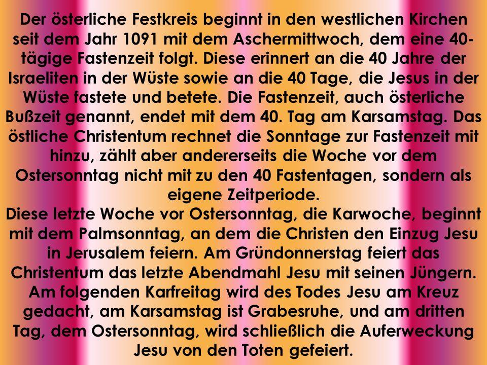 Der österliche Festkreis beginnt in den westlichen Kirchen seit dem Jahr 1091 mit dem Aschermittwoch, dem eine 40-tägige Fastenzeit folgt. Diese erinnert an die 40 Jahre der Israeliten in der Wüste sowie an die 40 Tage, die Jesus in der Wüste fastete und betete. Die Fastenzeit, auch österliche Bußzeit genannt, endet mit dem 40. Tag am Karsamstag. Das östliche Christentum rechnet die Sonntage zur Fastenzeit mit hinzu, zählt aber andererseits die Woche vor dem Ostersonntag nicht mit zu den 40 Fastentagen, sondern als eigene Zeitperiode.