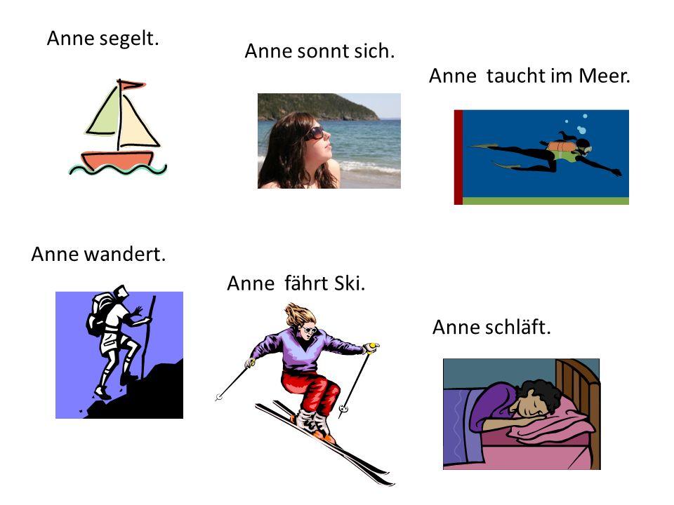 Anne segelt. Anne sonnt sich. Anne taucht im Meer. Anne wandert. Anne fährt Ski. Anne schläft.
