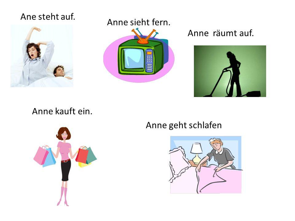 Ane steht auf. Anne sieht fern. Anne räumt auf. Anne kauft ein. Anne geht schlafen