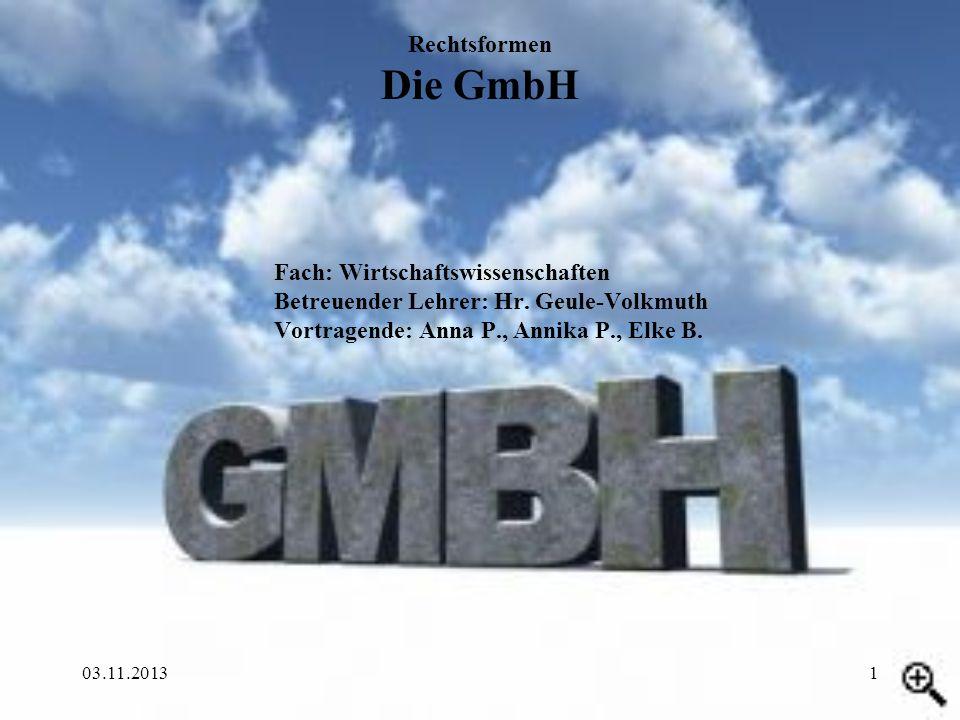 Rechtsformen Die GmbH Fach: Wirtschaftswissenschaften Betreuender Lehrer: Hr. Geule-Volkmuth Vortragende: Anna P., Annika P., Elke B.