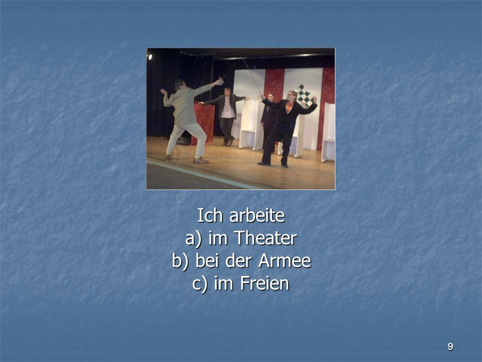 Ich arbeite a) im Theater b) bei der Armee c) im Freien