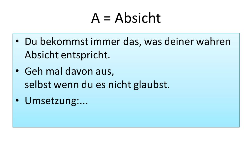 A = AbsichtDu bekommst immer das, was deiner wahren Absicht entspricht. Geh mal davon aus, selbst wenn du es nicht glaubst.