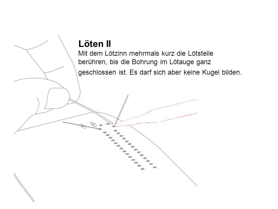 Löten II Mit dem Lötzinn mehrmals kurz die Lötstelle berühren, bis die Bohrung im Lötauge ganz geschlossen ist. Es darf sich aber keine Kugel bilden.