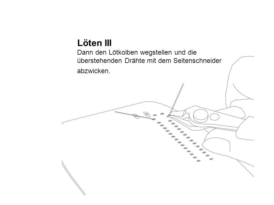 Löten III Dann den Lötkolben wegstellen und die überstehenden Drähte mit dem Seitenschneider abzwicken.