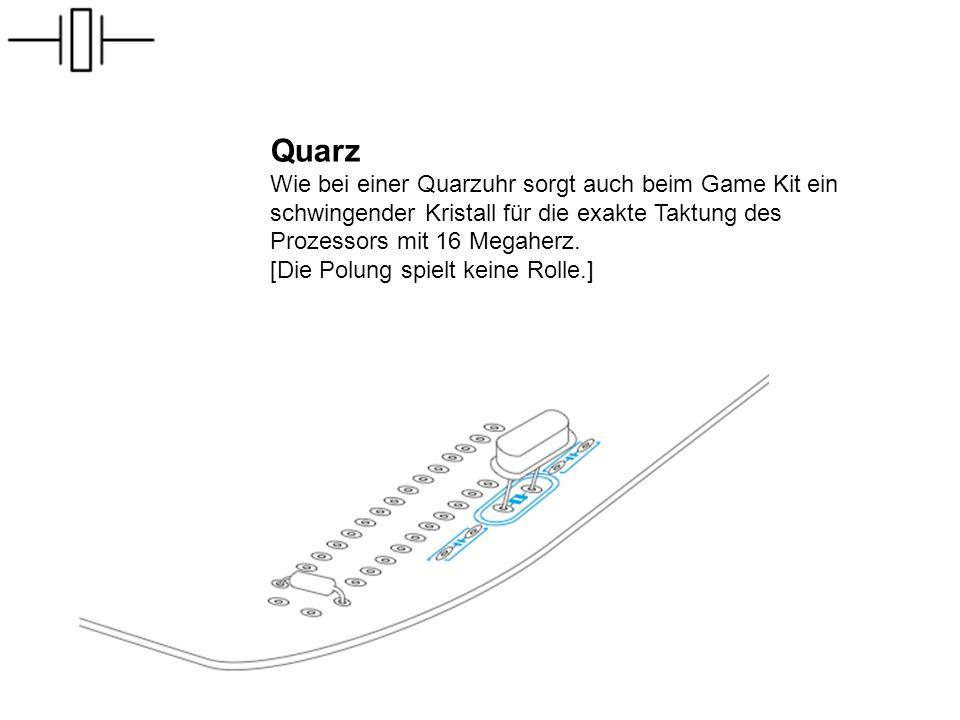 Quarz Wie bei einer Quarzuhr sorgt auch beim Game Kit ein schwingender Kristall für die exakte Taktung des Prozessors mit 16 Megaherz.