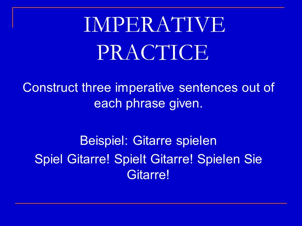 IMPERATIVE PRACTICE Construct three imperative sentences out of each phrase given. Beispiel: Gitarre spielen.