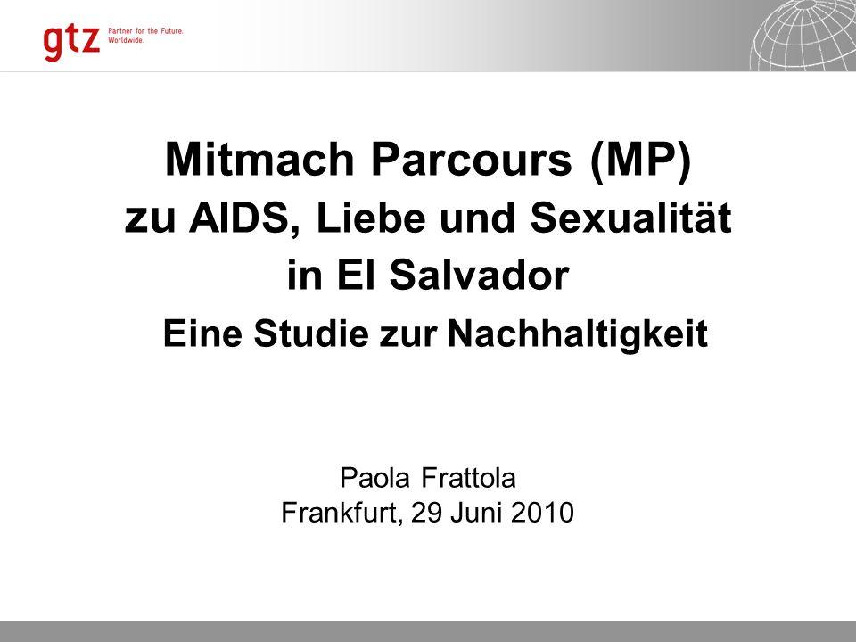 Mitmach Parcours (MP) zu AIDS, Liebe und Sexualität in El Salvador Eine Studie zur Nachhaltigkeit Paola Frattola Frankfurt, 29 Juni 2010
