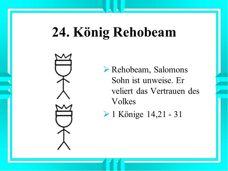 24. König Rehobeam Rehobeam, Salomons Sohn ist unweise.