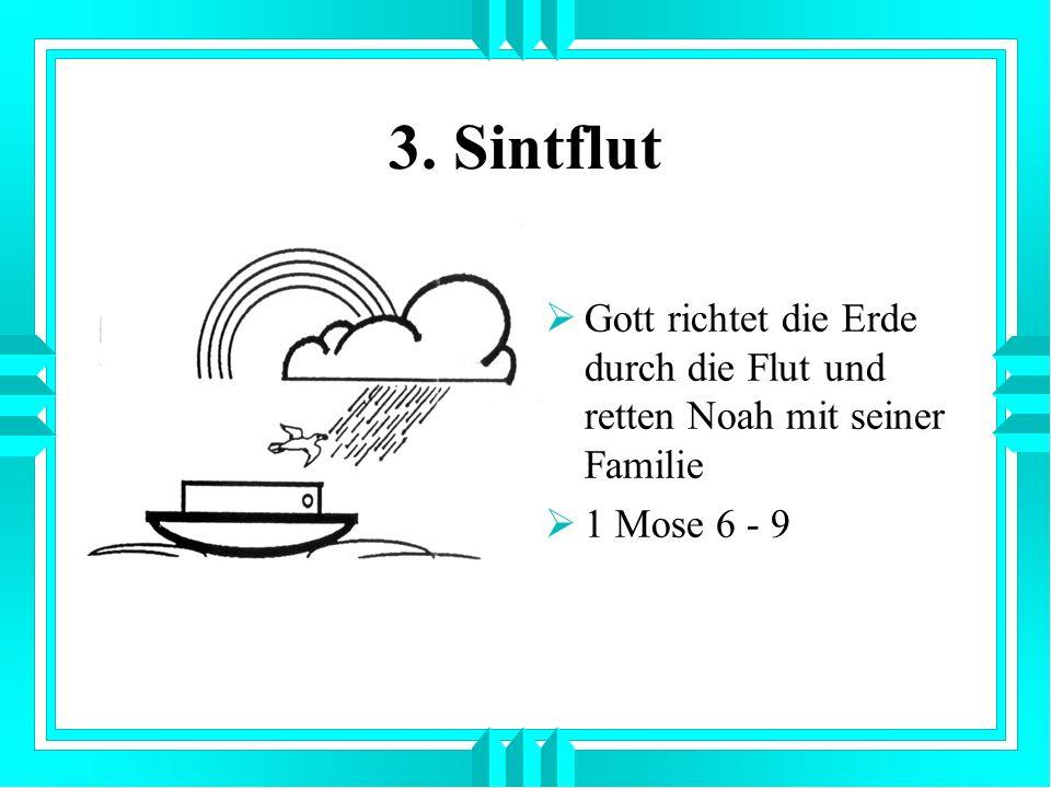 3. Sintflut Gott richtet die Erde durch die Flut und retten Noah mit seiner Familie 1 Mose 6 - 9