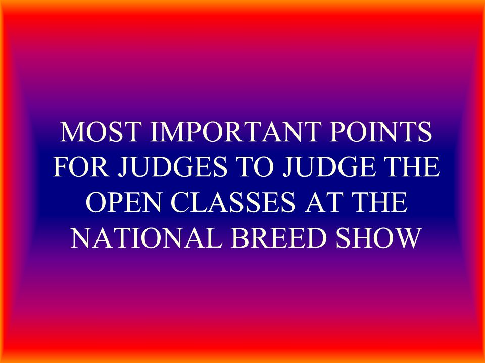MOST IMPORTANT POINTS FOR JUDGES TO JUDGE THE OPEN CLASSES AT THE NATIONAL BREED SHOW