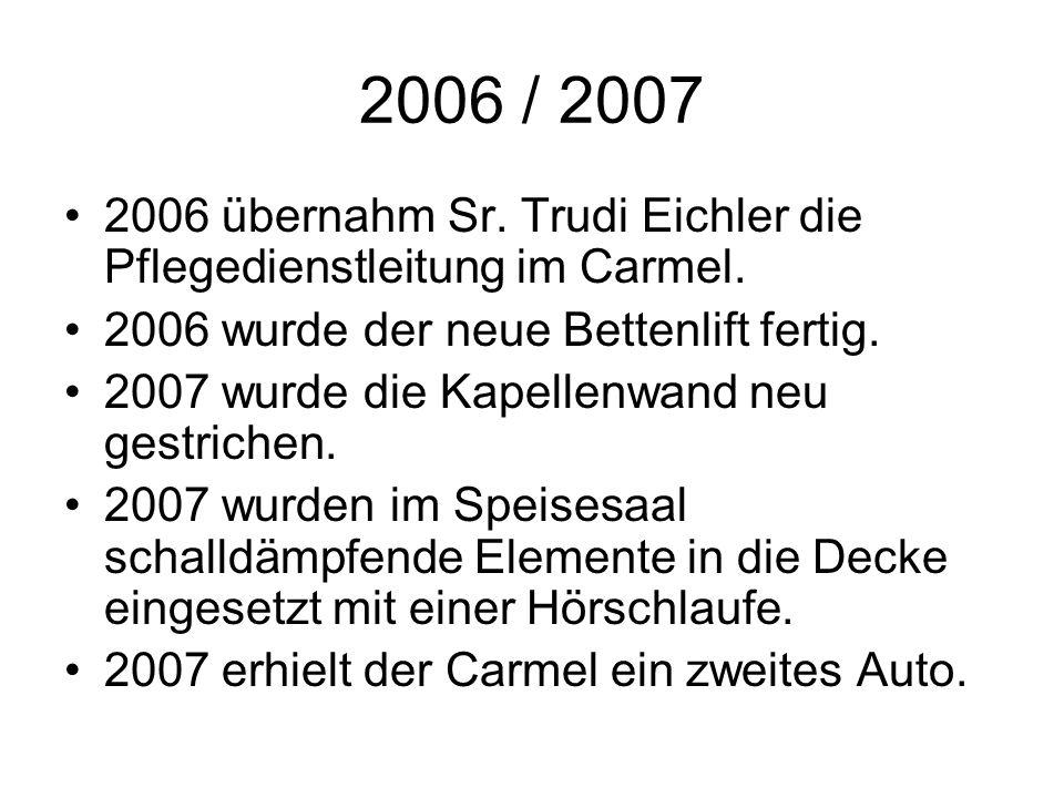 2006 / 2007 2006 übernahm Sr. Trudi Eichler die Pflegedienstleitung im Carmel. 2006 wurde der neue Bettenlift fertig.