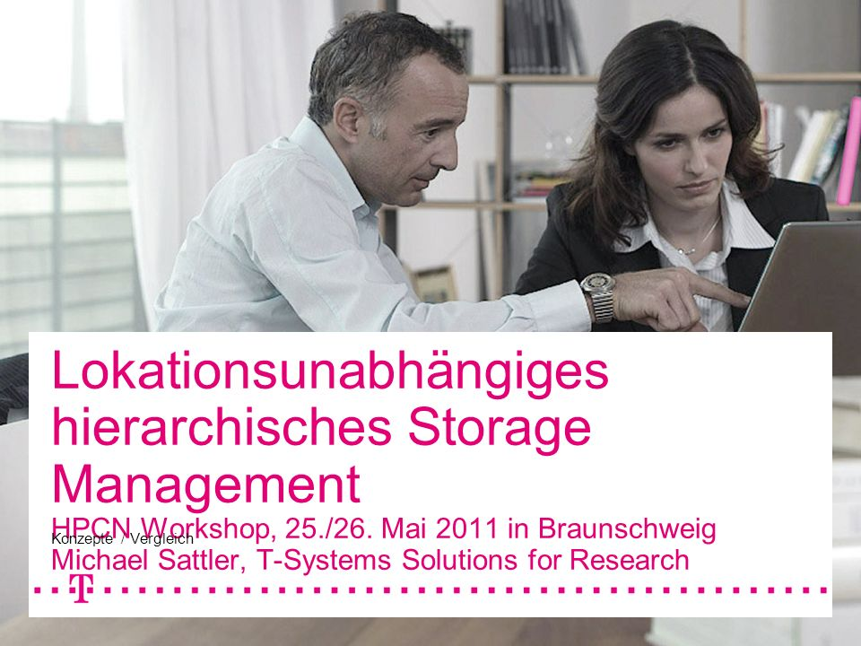 Lokationsunabhängiges hierarchisches Storage Management HPCN Workshop, 25./26. Mai 2011 in Braunschweig Michael Sattler, T-Systems Solutions for Research