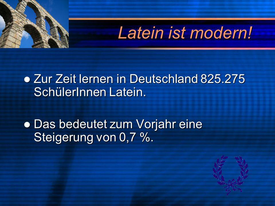 Latein ist modern. Zur Zeit lernen in Deutschland 825.275 SchülerInnen Latein.