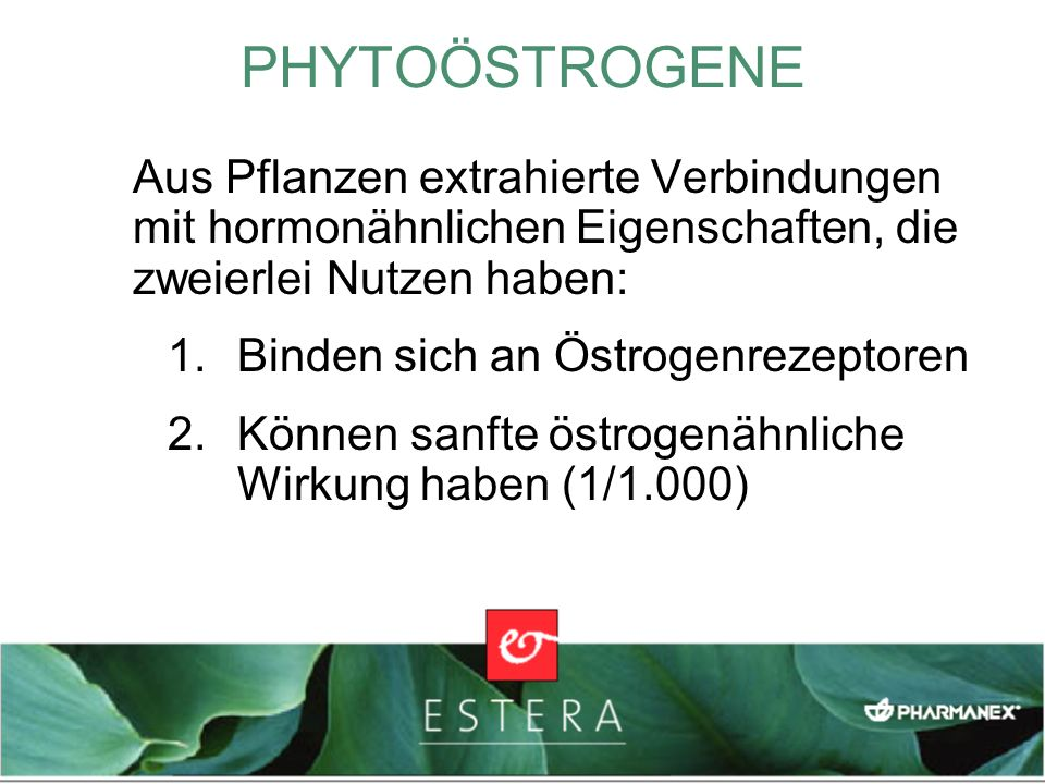 PHYTOÖSTROGENE Aus Pflanzen extrahierte Verbindungen mit hormonähnlichen Eigenschaften, die zweierlei Nutzen haben: