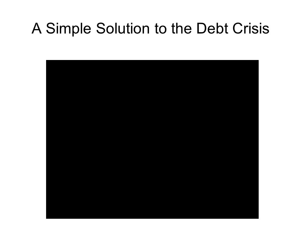 A Simple Solution to the Debt Crisis