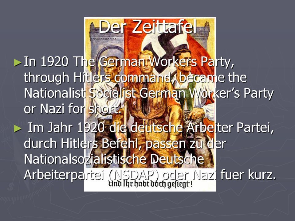 Der ZeittafelIn 1920 The German Workers Party, through Hitlers command, became the Nationalist Socialist German Worker's Party or Nazi for short.