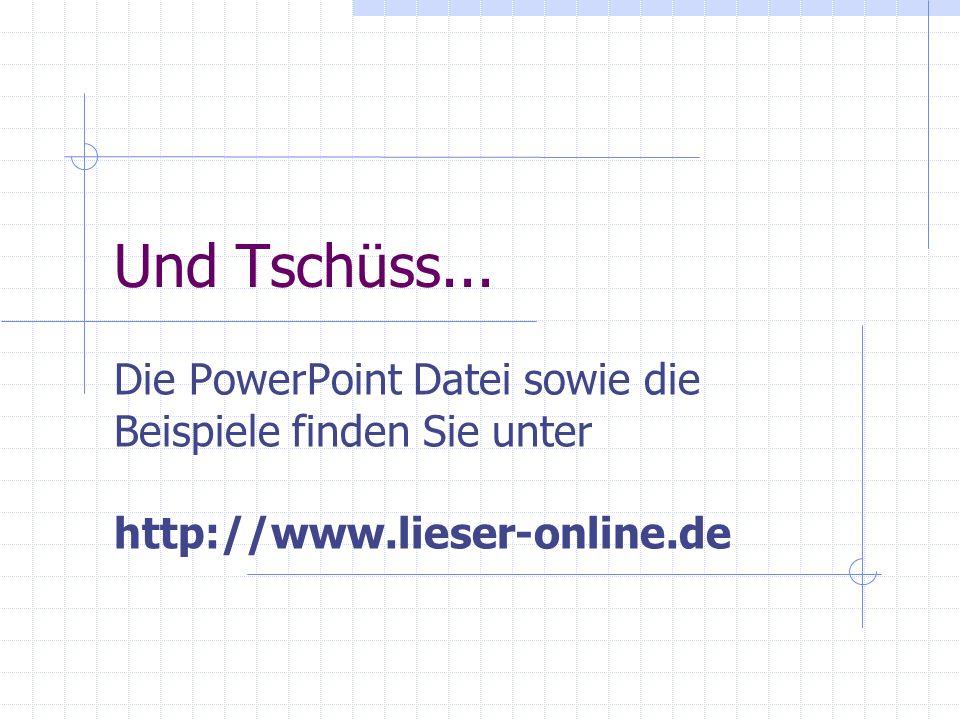 Und Tschüss...Die PowerPoint Datei sowie die Beispiele finden Sie unter http://www.lieser-online.de.
