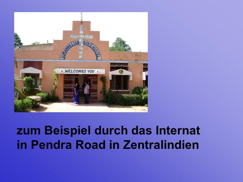 zum Beispiel durch das Internat in Pendra Road in Zentralindien