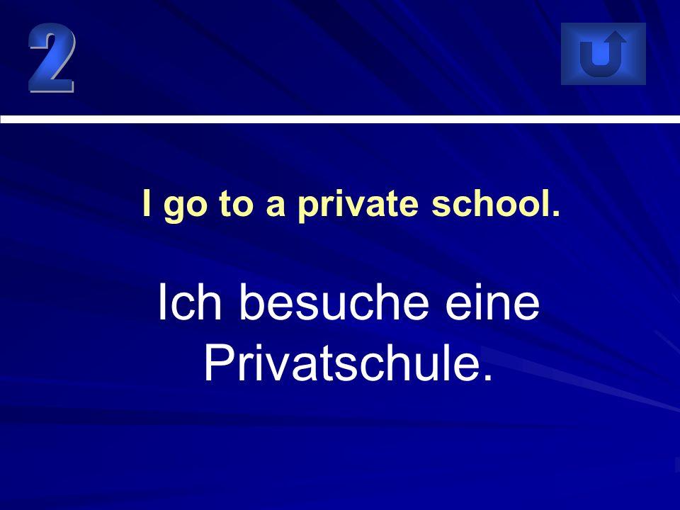Ich besuche eine Privatschule.