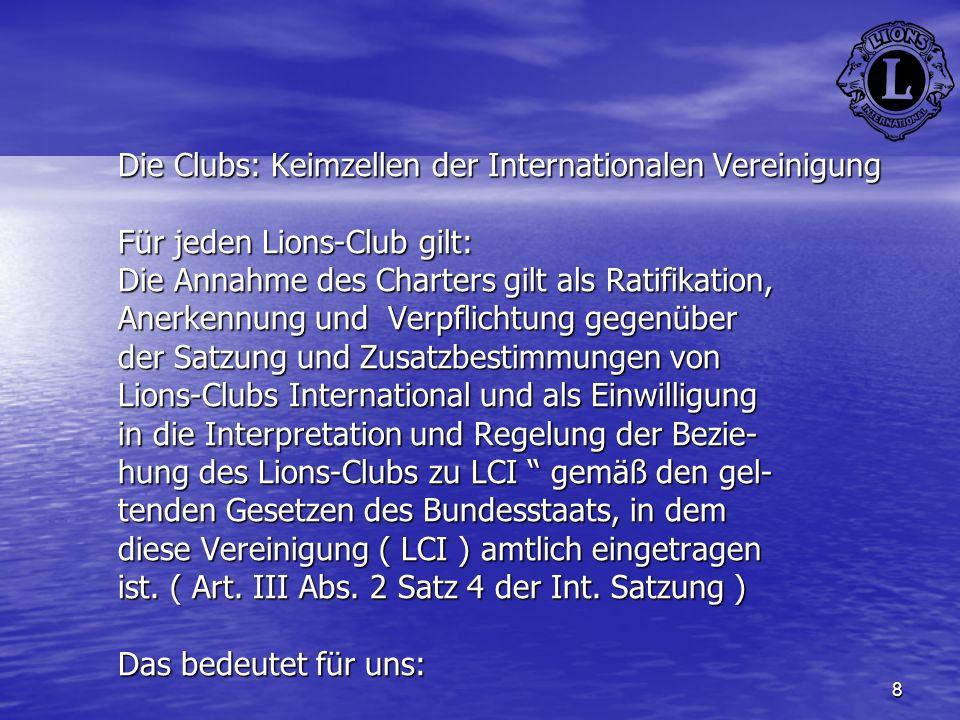 Die Clubs: Keimzellen der Internationalen Vereinigung Für jeden Lions-Club gilt: Die Annahme des Charters gilt als Ratifikation, Anerkennung und Verpflichtung gegenüber der Satzung und Zusatzbestimmungen von Lions-Clubs International und als Einwilligung in die Interpretation und Regelung der Bezie- hung des Lions-Clubs zu LCI gemäß den gel- tenden Gesetzen des Bundesstaats, in dem diese Vereinigung ( LCI ) amtlich eingetragen ist.