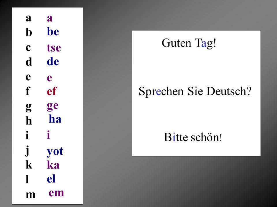a b. c. d. e. f. g. h. i. j. k. l. m. a. be. Guten Tag! tse. de. e. ef. Sprechen Sie Deutsch