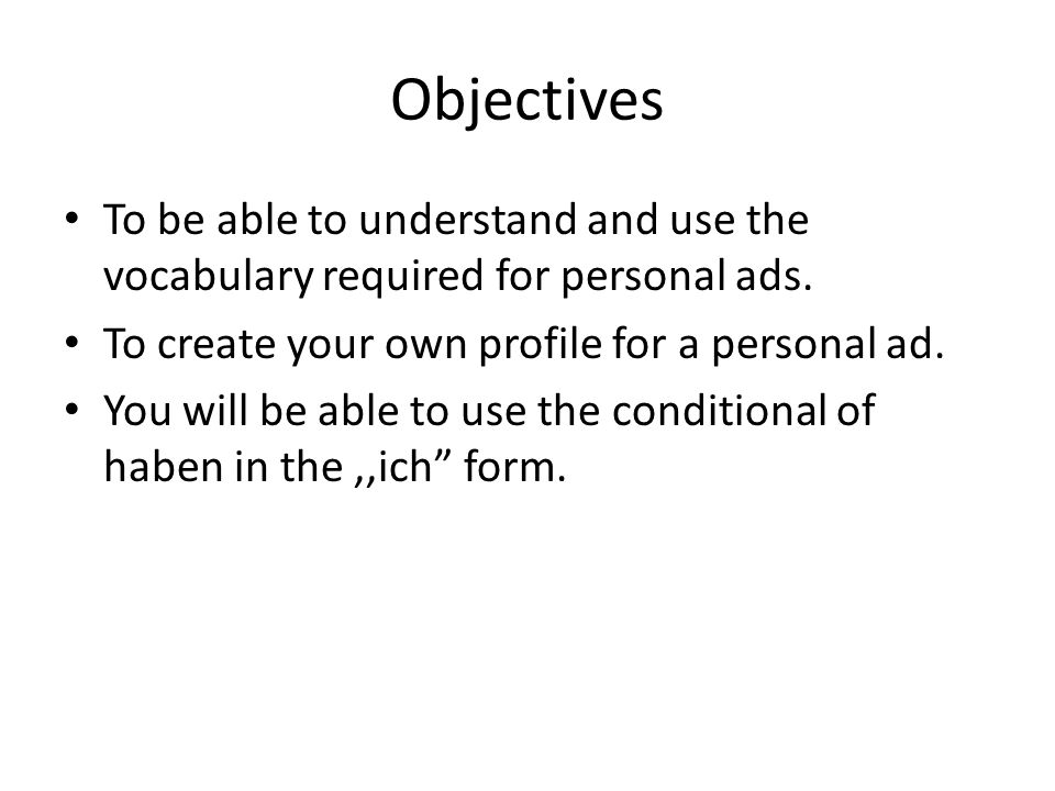 ObjectivesTo be able to understand and use the vocabulary required for personal ads. To create your own profile for a personal ad.
