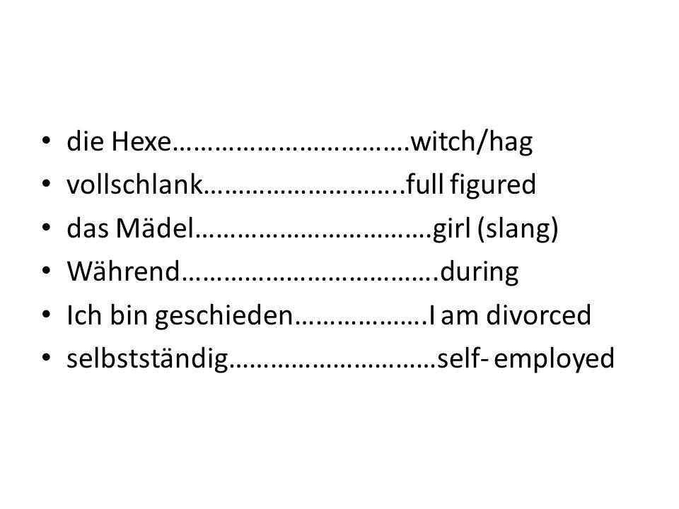 die Hexe…………………………….witch/hag
